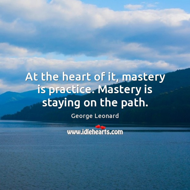 Image, At the heart of it, mastery is practice. Mastery is staying on the path.