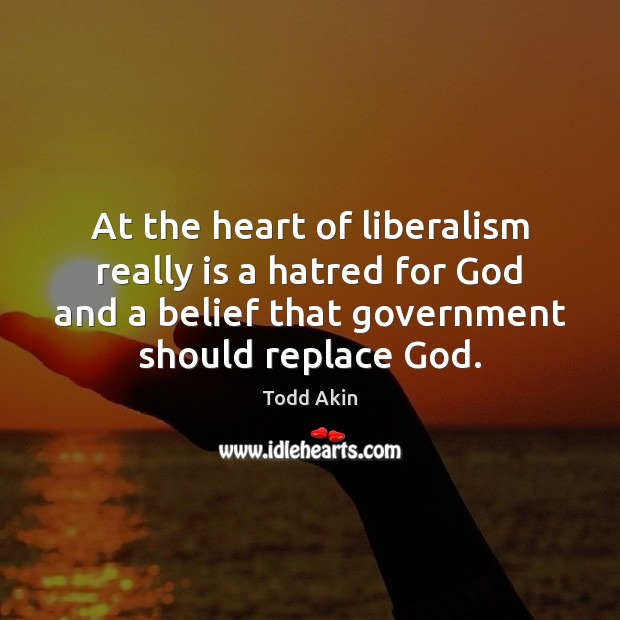 At the heart of liberalism really is a hatred for God and Todd Akin Picture Quote