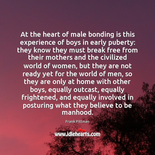 At the heart of male bonding is this experience of boys in Frank Pittman Picture Quote