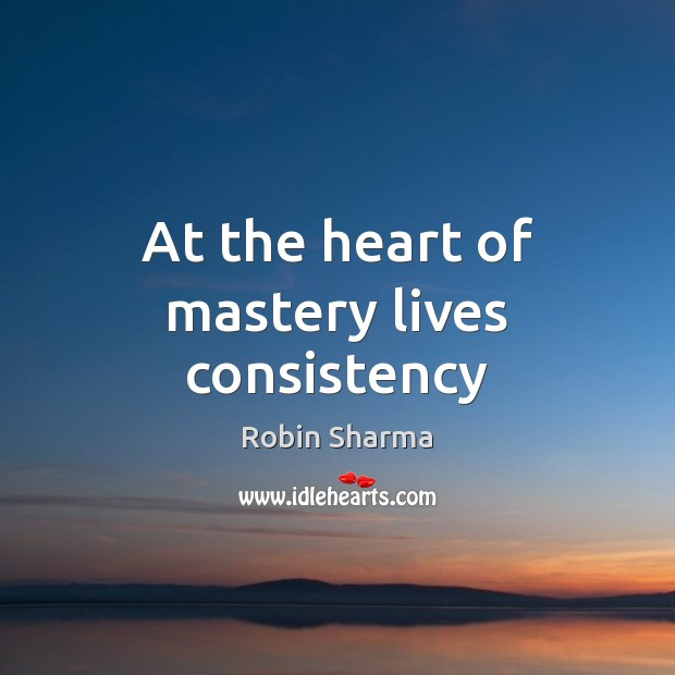 At the heart of mastery lives consistency Robin Sharma Picture Quote