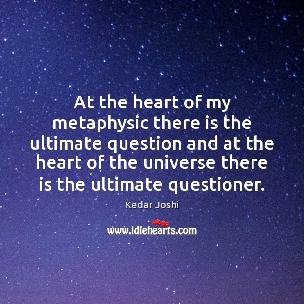 At the heart of my metaphysic there is the ultimate question and Kedar Joshi Picture Quote