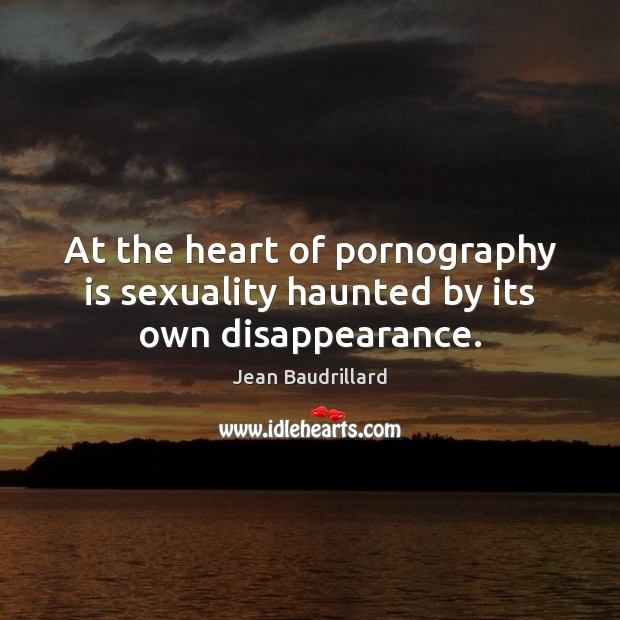 At the heart of pornography is sexuality haunted by its own disappearance. Image