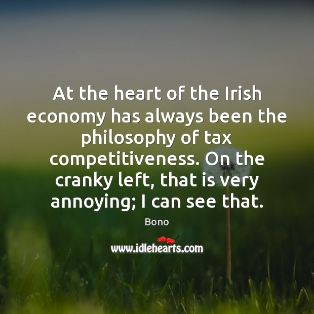 At the heart of the Irish economy has always been the philosophy Bono Picture Quote
