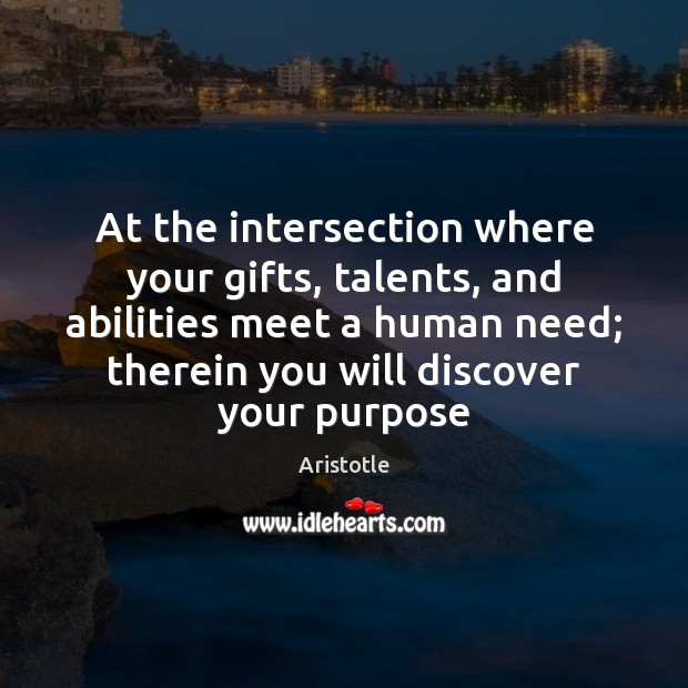 At the intersection where your gifts, talents, and abilities meet a human Aristotle Picture Quote