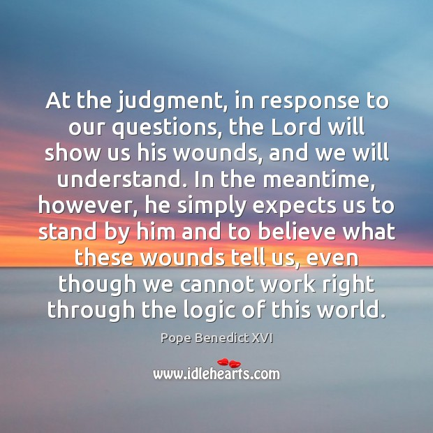 At the judgment, in response to our questions, the Lord will show Pope Benedict XVI Picture Quote