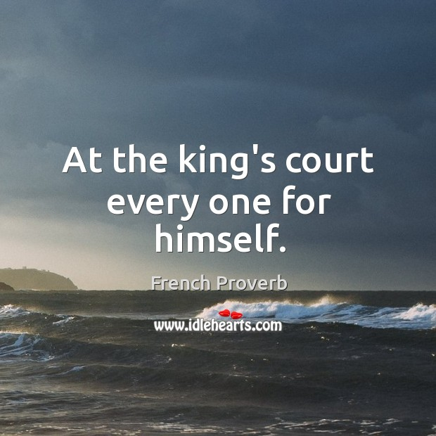 At the king's court every one for himself. French Proverbs Image