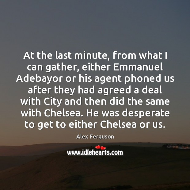 At the last minute, from what I can gather, either Emmanuel Adebayor Alex Ferguson Picture Quote