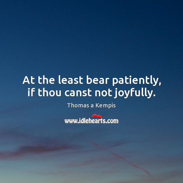 At the least bear patiently, if thou canst not joyfully. Image