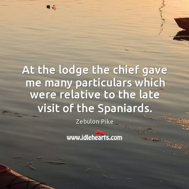 At the lodge the chief gave me many particulars which were relative to the late visit of the spaniards. Zebulon Pike Picture Quote