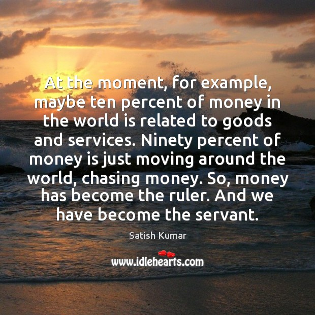 At the moment, for example, maybe ten percent of money in the Satish Kumar Picture Quote