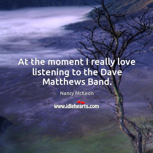 At the moment I really love listening to the dave matthews band. Nancy McKeon Picture Quote