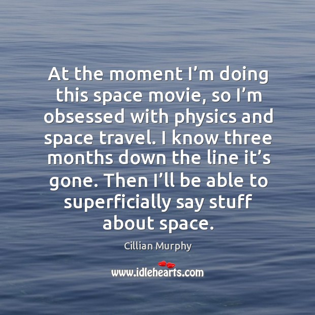 At the moment I'm doing this space movie, so I'm obsessed with physics and space travel. Cillian Murphy Picture Quote