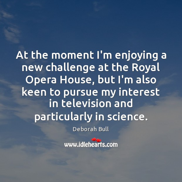 At the moment I'm enjoying a new challenge at the Royal Opera Deborah Bull Picture Quote