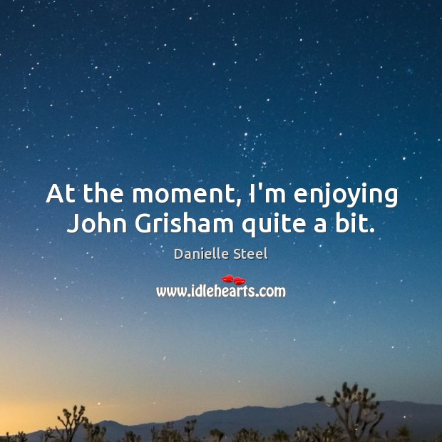 At the moment, I'm enjoying John Grisham quite a bit. Danielle Steel Picture Quote