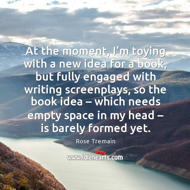 At the moment, I'm toying with a new idea for a book, but fully engaged with Rose Tremain Picture Quote