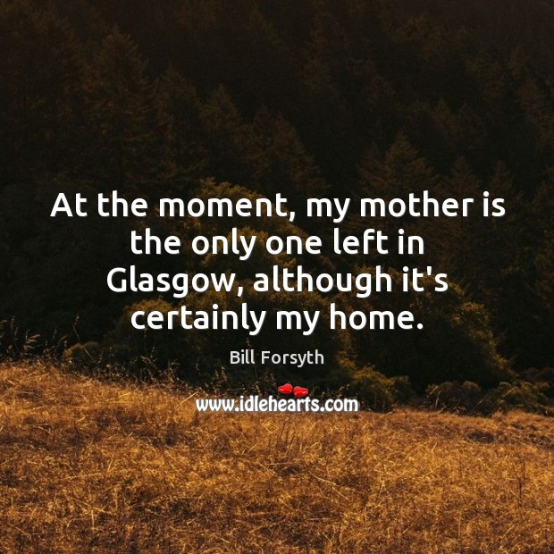 At the moment, my mother is the only one left in Glasgow, although it's certainly my home. Image