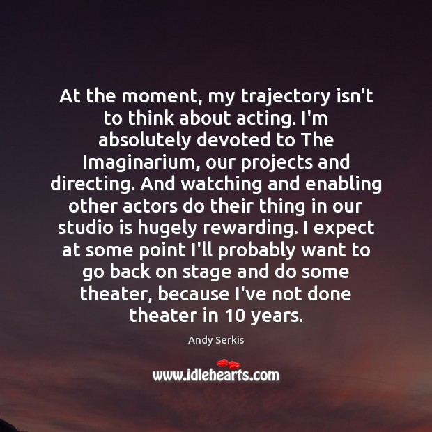 At the moment, my trajectory isn't to think about acting. I'm absolutely Andy Serkis Picture Quote