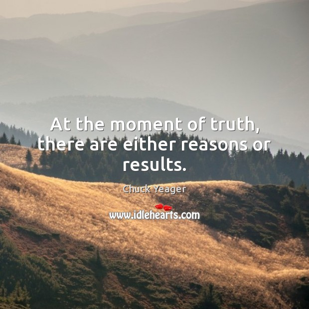 At the moment of truth, there are either reasons or results. Chuck Yeager Picture Quote