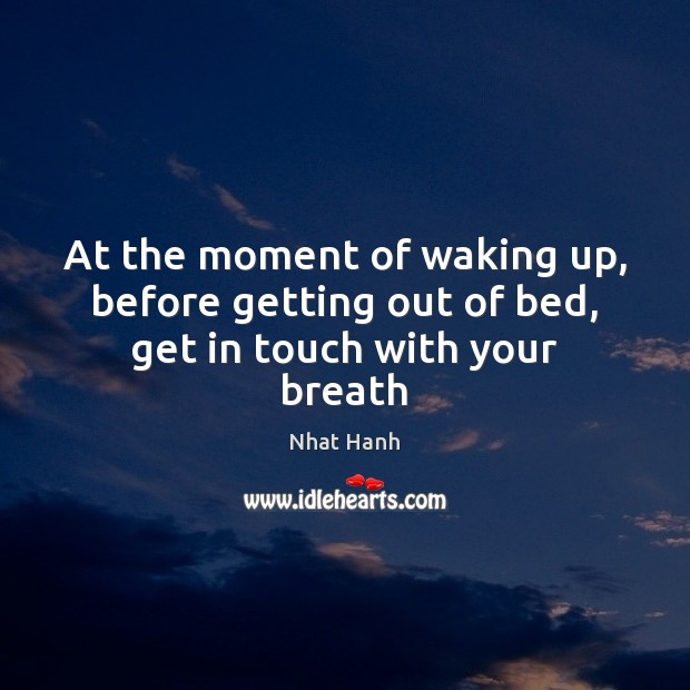 At the moment of waking up, before getting out of bed, get in touch with your breath Nhat Hanh Picture Quote