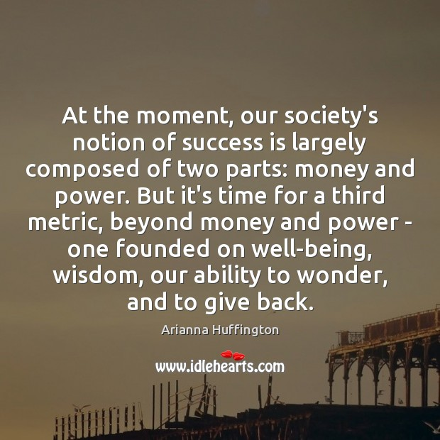 At the moment, our society's notion of success is largely composed of Arianna Huffington Picture Quote