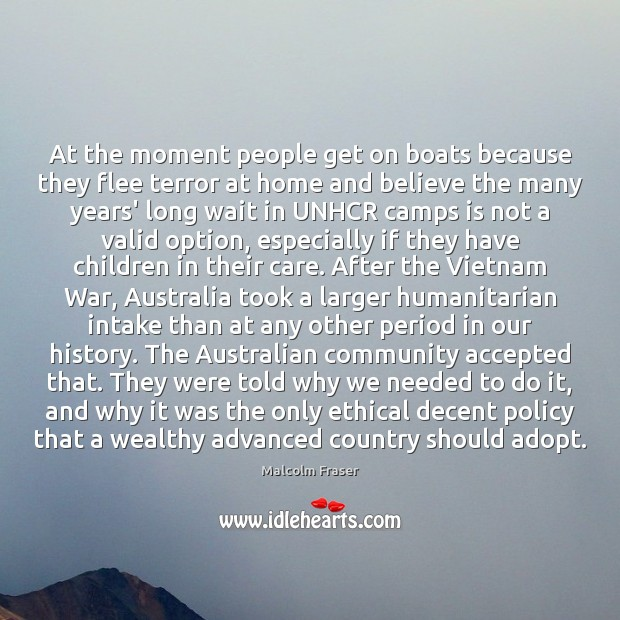 At the moment people get on boats because they flee terror at Malcolm Fraser Picture Quote