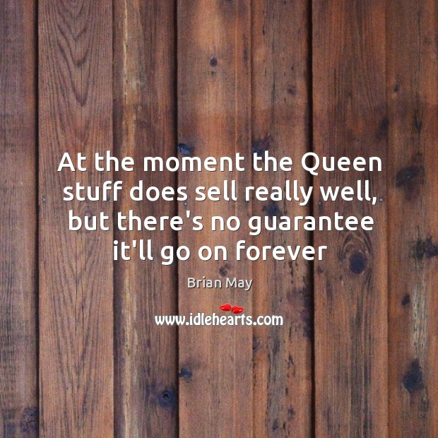 At the moment the Queen stuff does sell really well, but there's Image