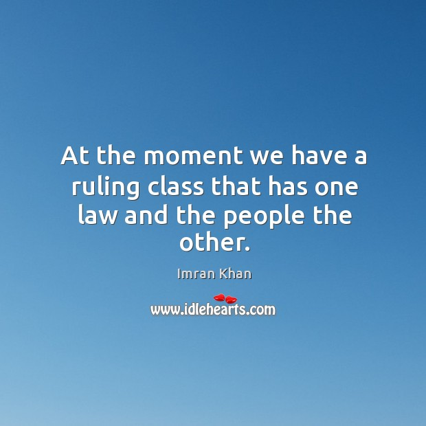 At the moment we have a ruling class that has one law and the people the other. Imran Khan Picture Quote