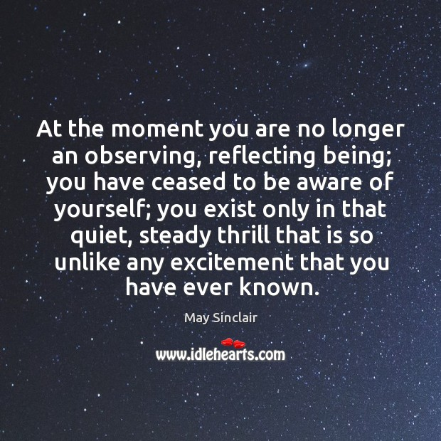 At the moment you are no longer an observing, reflecting being; you have ceased to be aware of yourself Image