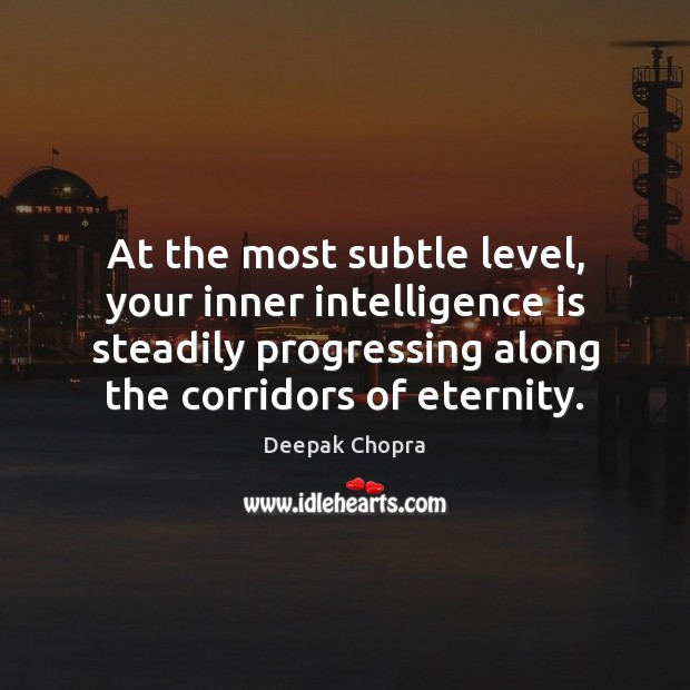 At the most subtle level, your inner intelligence is steadily progressing along Intelligence Quotes Image