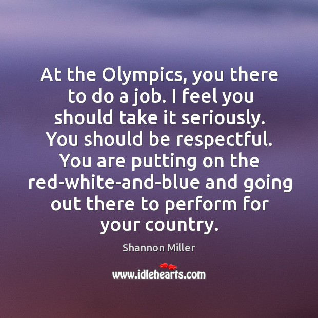 At the olympics, you there to do a job. Image