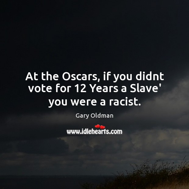At the Oscars, if you didnt vote for 12 Years a Slave' you were a racist. Gary Oldman Picture Quote