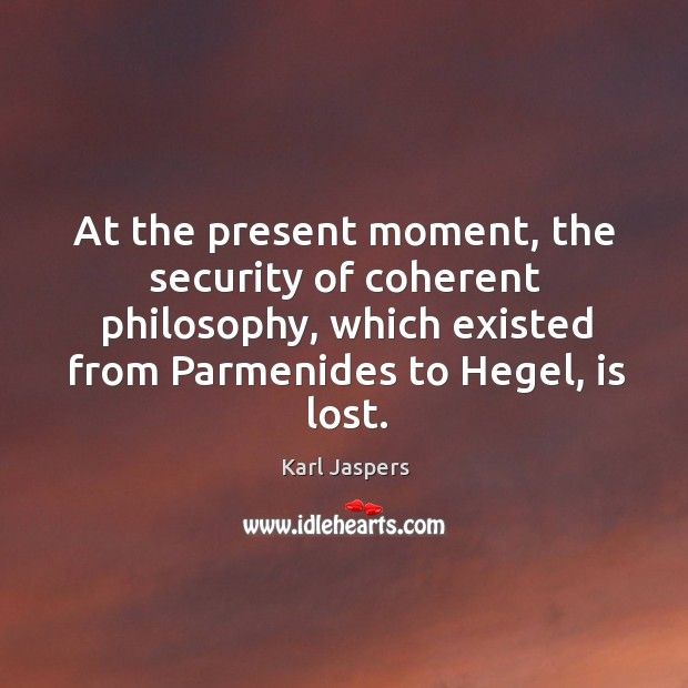 At the present moment, the security of coherent philosophy, which existed from parmenides to hegel, is lost. Image