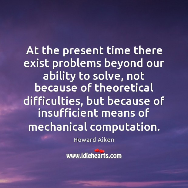 At the present time there exist problems beyond our ability to solve, Image