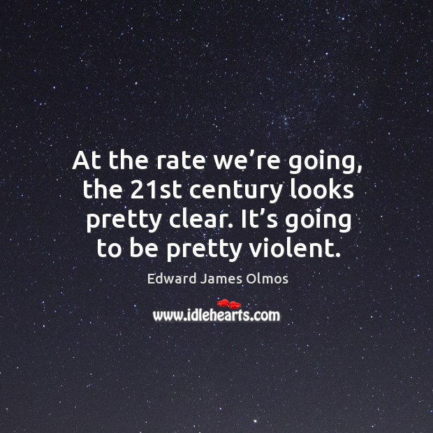 At the rate we're going, the 21st century looks pretty clear. It's going to be pretty violent. Image