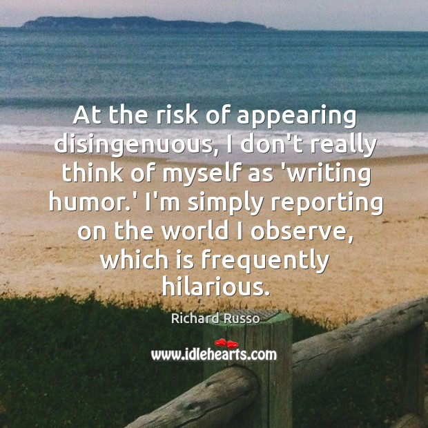 At the risk of appearing disingenuous, I don't really think of myself Richard Russo Picture Quote