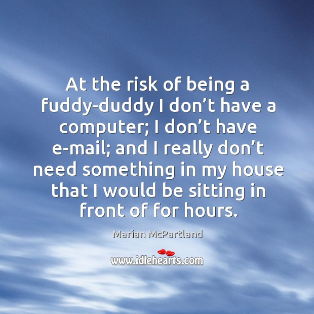 At the risk of being a fuddy-duddy I don't have a computer; I don't have e-mail Marian McPartland Picture Quote