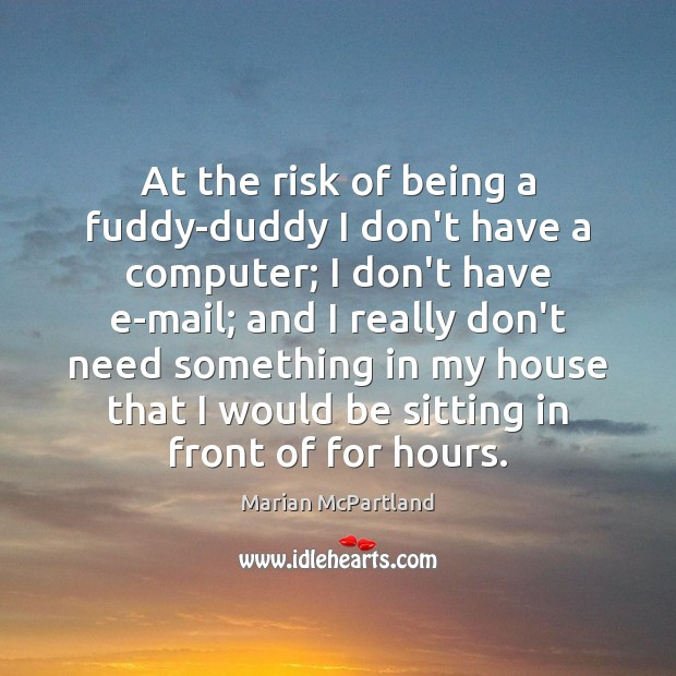At the risk of being a fuddy-duddy I don't have a computer; Marian McPartland Picture Quote