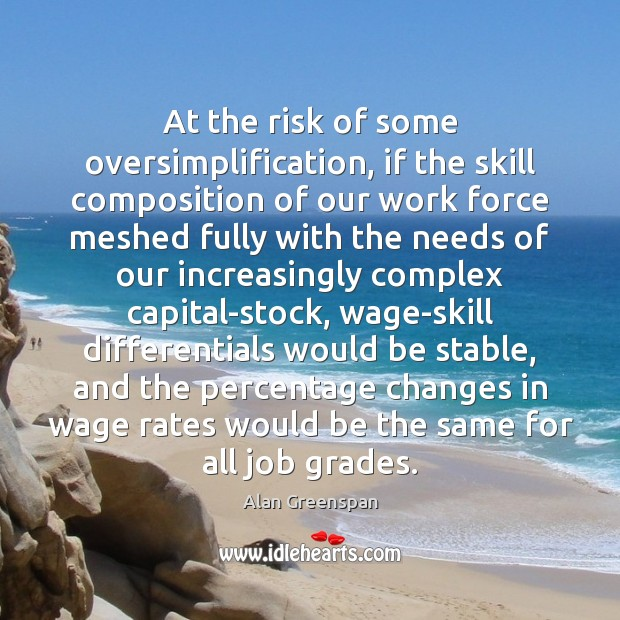 At the risk of some oversimplification, if the skill composition of our Alan Greenspan Picture Quote