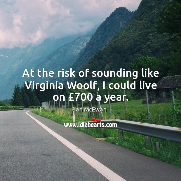 Image, At the risk of sounding like Virginia Woolf, I could live on £700 a year.