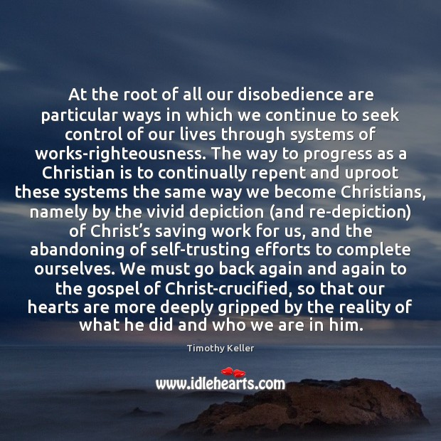 At the root of all our disobedience are particular ways in which Timothy Keller Picture Quote