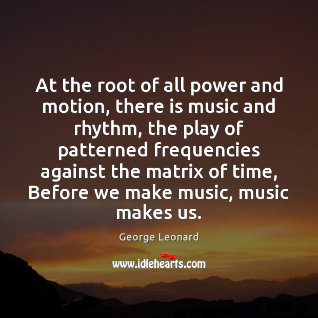 At the root of all power and motion, there is music and George Leonard Picture Quote