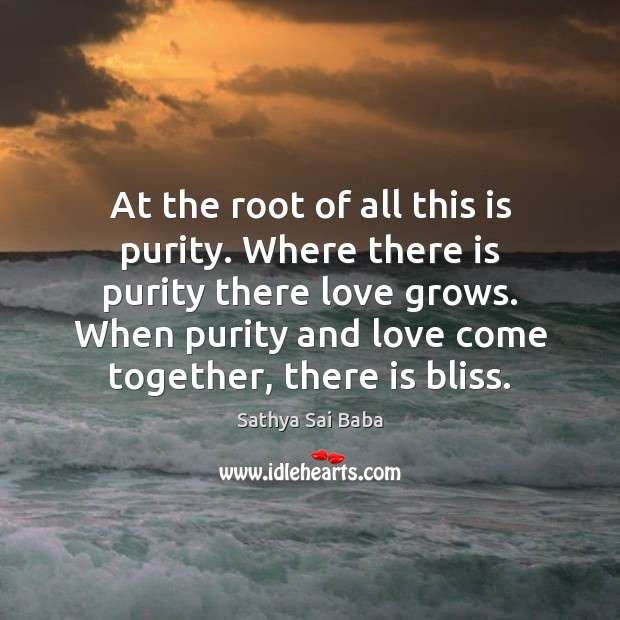 At the root of all this is purity. Where there is purity Sathya Sai Baba Picture Quote