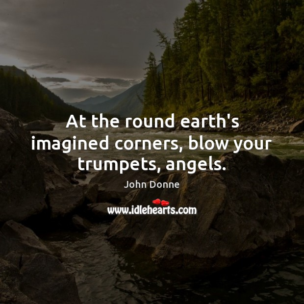At the round earth's imagined corners, blow your trumpets, angels. John Donne Picture Quote