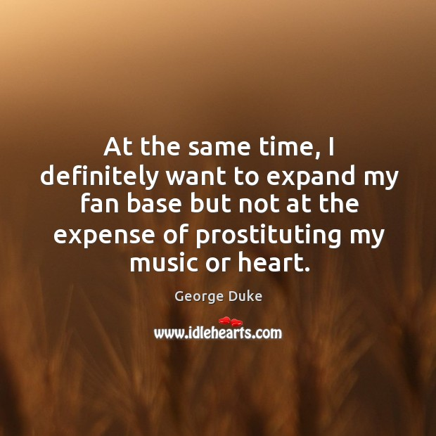 At the same time, I definitely want to expand my fan base but not at the expense of prostituting my music or heart. Image