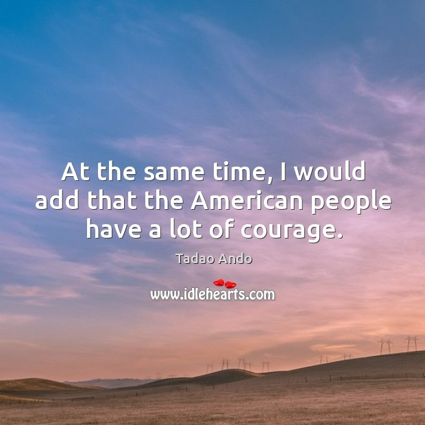 At the same time, I would add that the american people have a lot of courage. Image