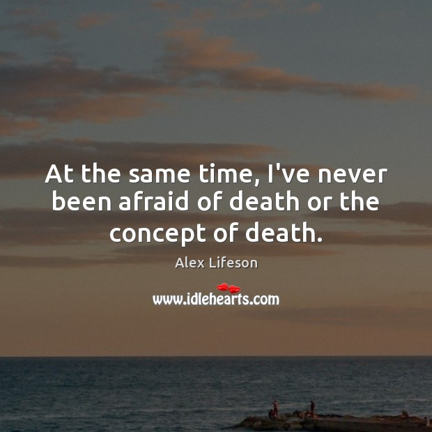 Image, At the same time, I've never been afraid of death or the concept of death.