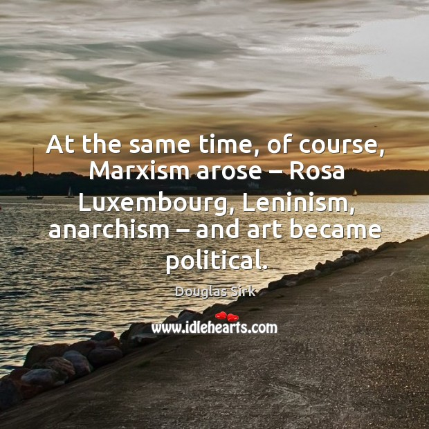 At the same time, of course, marxism arose – rosa luxembourg, leninism, anarchism – and art became political. Image