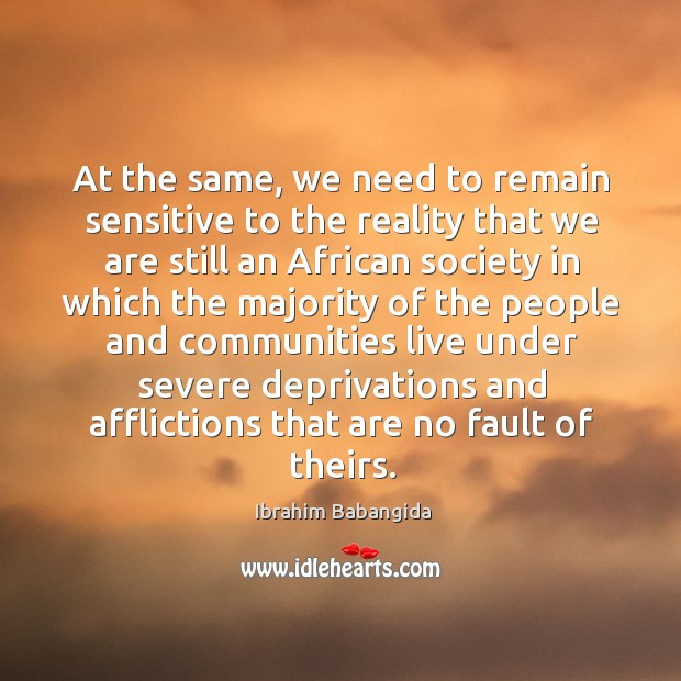 At the same, we need to remain sensitive to the reality that we are still an african society Ibrahim Babangida Picture Quote
