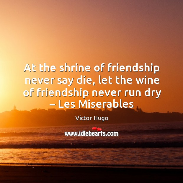 At the shrine of friendship never say die, let the wine of friendship never run dry – les miserables Image