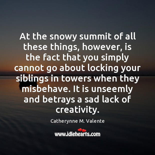 At the snowy summit of all these things, however, is the fact Catherynne M. Valente Picture Quote